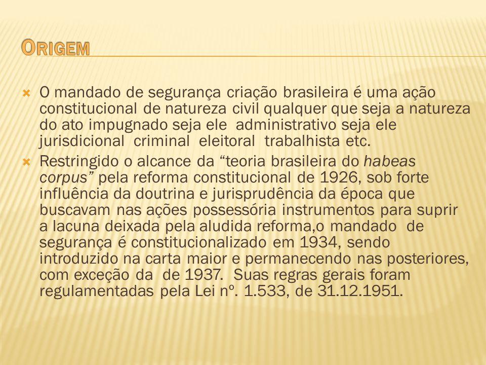 O mandado de segurança criação brasileira é uma ação constitucional de natureza civil qualquer que seja a natureza do ato impugnado seja ele administr