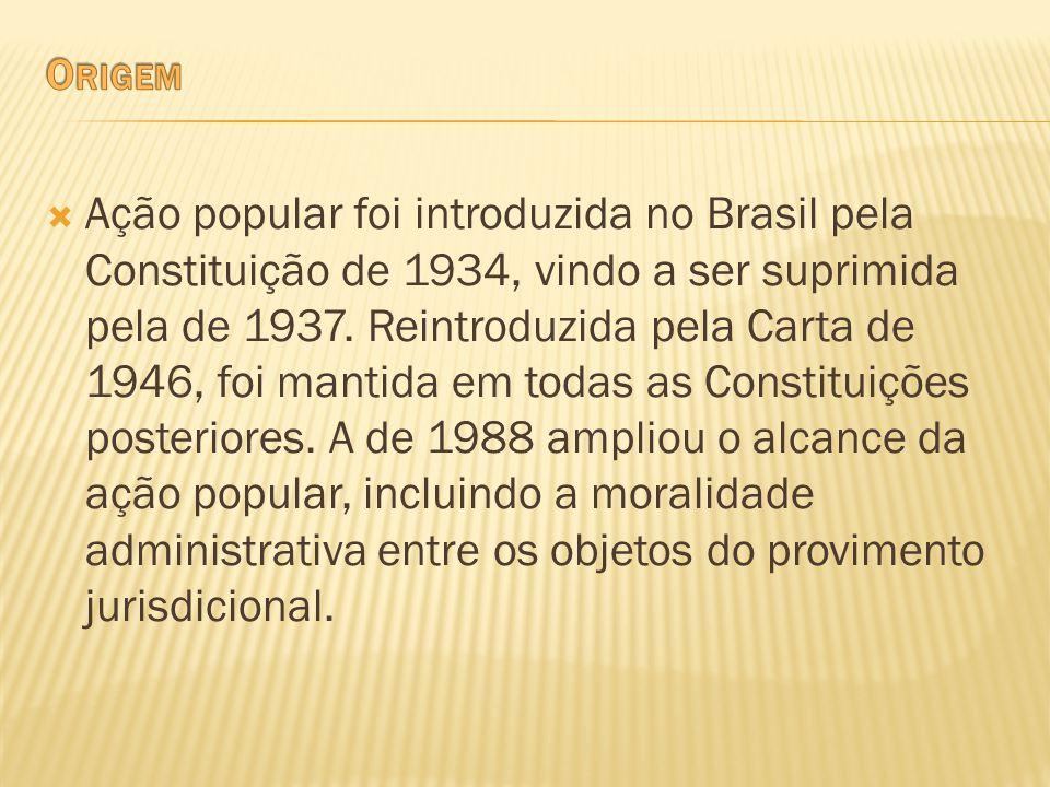 Ação popular foi introduzida no Brasil pela Constituição de 1934, vindo a ser suprimida pela de 1937. Reintroduzida pela Carta de 1946, foi mantida em