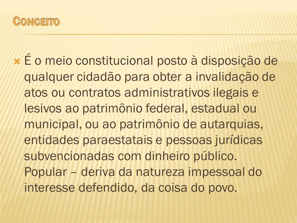 É o meio constitucional posto à disposição de qualquer cidadão para obter a invalidação de atos ou contratos administrativos ilegais e lesivos ao patr