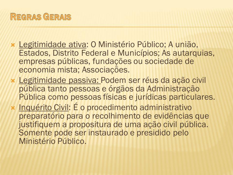 Legitimidade ativa: O Ministério Público; A união, Estados, Distrito Federal e Municípios; As autarquias, empresas públicas, fundações ou sociedade de
