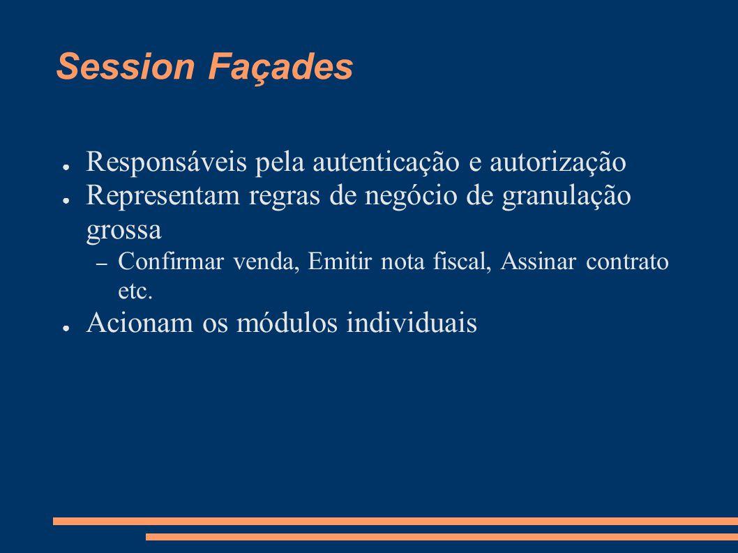 Session Façades Responsáveis pela autenticação e autorização Representam regras de negócio de granulação grossa – Confirmar venda, Emitir nota fiscal, Assinar contrato etc.