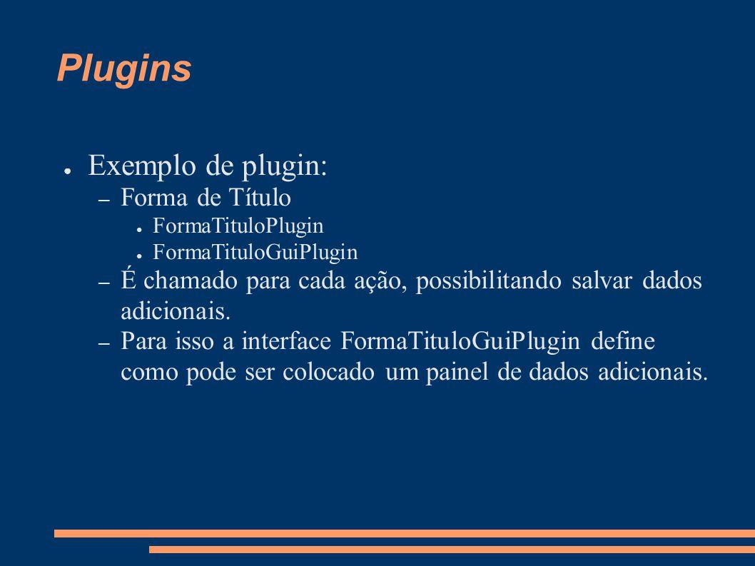 Plugins Exemplo de plugin: – Forma de Título FormaTituloPlugin FormaTituloGuiPlugin – É chamado para cada ação, possibilitando salvar dados adicionais.