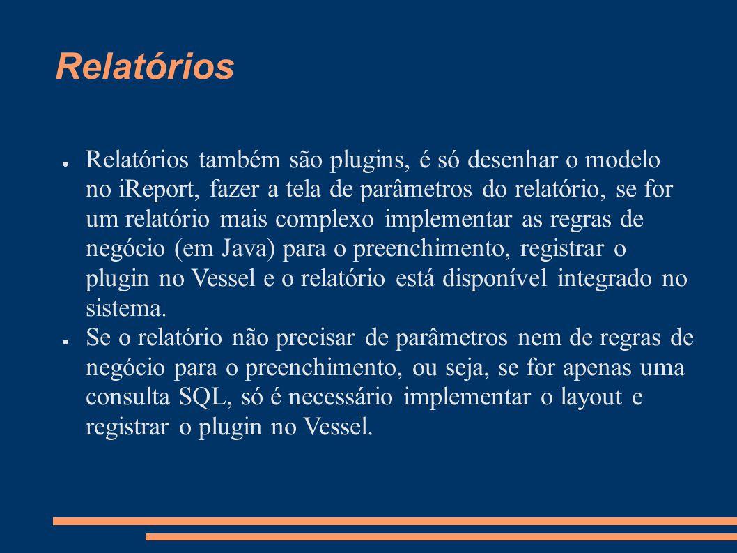 Relatórios Relatórios também são plugins, é só desenhar o modelo no iReport, fazer a tela de parâmetros do relatório, se for um relatório mais complexo implementar as regras de negócio (em Java) para o preenchimento, registrar o plugin no Vessel e o relatório está disponível integrado no sistema.