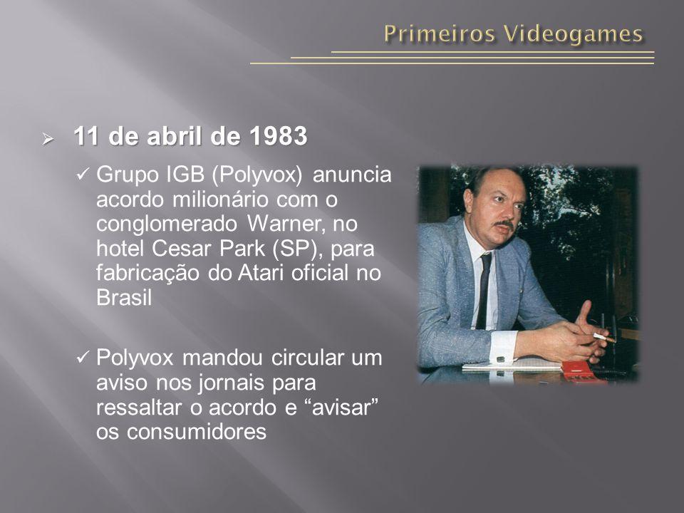 11 de abril de 1983 11 de abril de 1983 Grupo IGB (Polyvox) anuncia acordo milionário com o conglomerado Warner, no hotel Cesar Park (SP), para fabricação do Atari oficial no Brasil Polyvox mandou circular um aviso nos jornais para ressaltar o acordo e avisar os consumidores