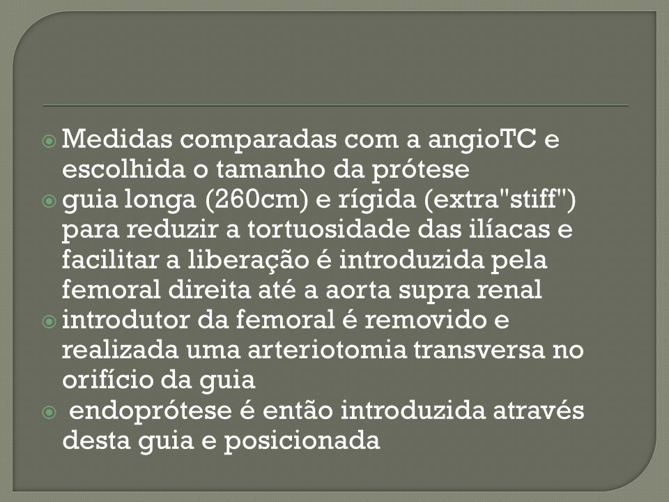 Medidas comparadas com a angioTC e escolhida o tamanho da prótese guia longa (260cm) e rígida (extra stiff ) para reduzir a tortuosidade das ilíacas e facilitar a liberação é introduzida pela femoral direita até a aorta supra renal introdutor da femoral é removido e realizada uma arteriotomia transversa no orifício da guia endoprótese é então introduzida através desta guia e posicionada