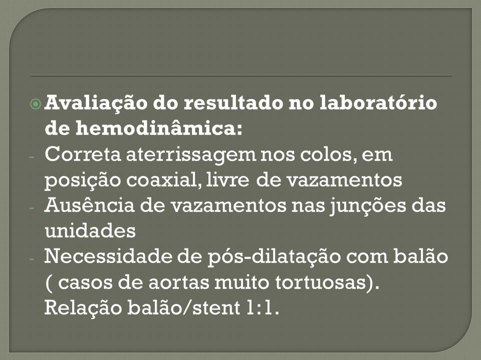 Avaliação do resultado no laboratório de hemodinâmica: - Correta aterrissagem nos colos, em posição coaxial, livre de vazamentos - Ausência de vazamentos nas junções das unidades - Necessidade de pós-dilatação com balão ( casos de aortas muito tortuosas).