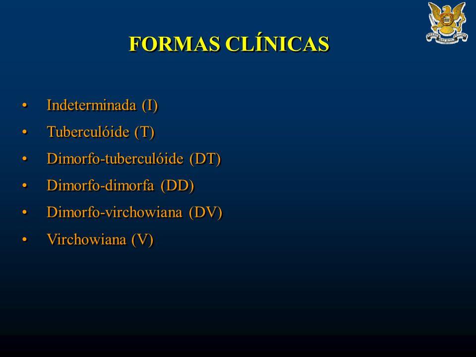 FORMAS CLÍNICAS Indeterminada (I) Tuberculóide (T) Dimorfo-tuberculóide (DT) Dimorfo-dimorfa (DD) Dimorfo-virchowiana (DV) Virchowiana (V) Indeterminada (I) Tuberculóide (T) Dimorfo-tuberculóide (DT) Dimorfo-dimorfa (DD) Dimorfo-virchowiana (DV) Virchowiana (V)