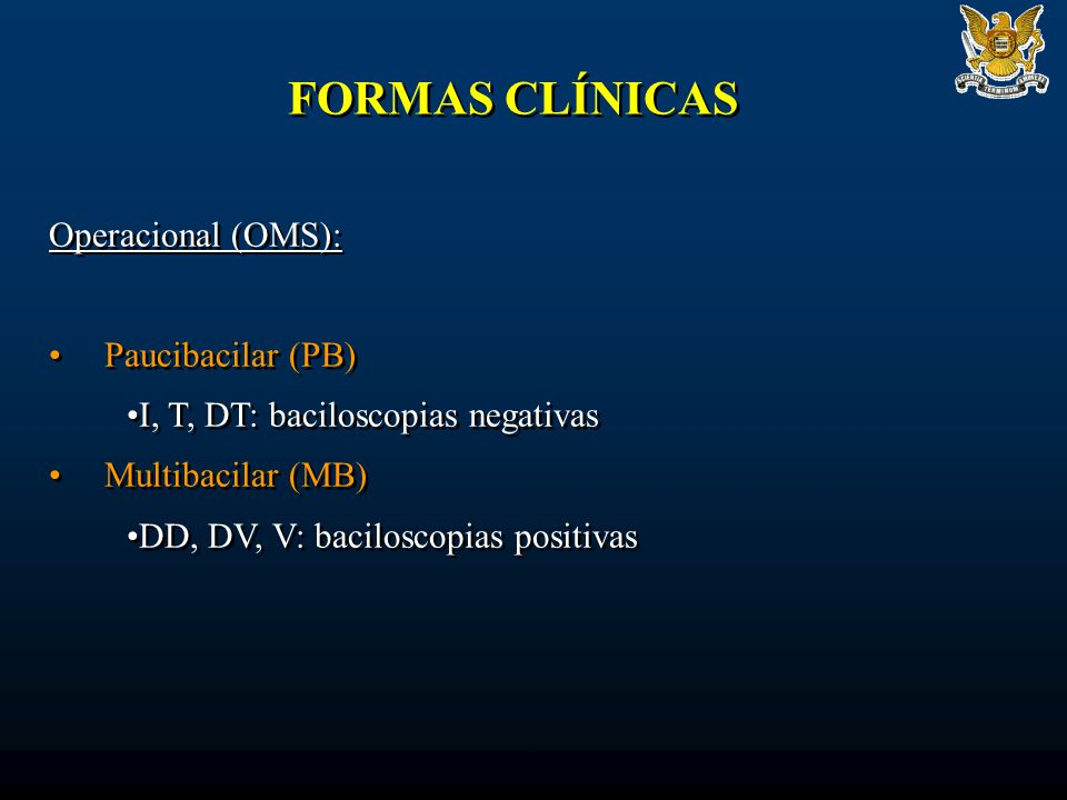 FORMAS CLÍNICAS Operacional (OMS): Paucibacilar (PB) I, T, DT: baciloscopias negativas Multibacilar (MB) DD, DV, V: baciloscopias positivas Operacional (OMS): Paucibacilar (PB) I, T, DT: baciloscopias negativas Multibacilar (MB) DD, DV, V: baciloscopias positivas