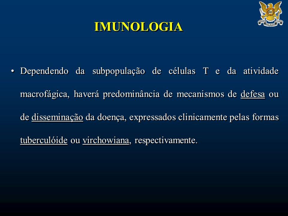 IMUNOLOGIA Dependendo da subpopulação de células T e da atividade macrofágica, haverá predominância de mecanismos de defesa ou de disseminação da doença, expressados clinicamente pelas formas tuberculóide ou virchowiana, respectivamente.