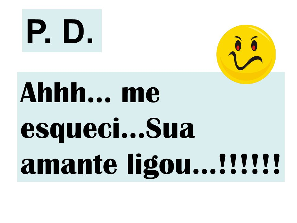 Ahhh… me esqueci…Sua amante ligou…!!!!!! P. D.