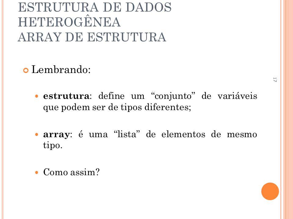 ESTRUTURA DE DADOS HETEROGÊNEA ARRAY DE ESTRUTURA Lembrando: estrutura : define um conjunto de variáveis que podem ser de tipos diferentes; array : é uma lista de elementos de mesmo tipo.