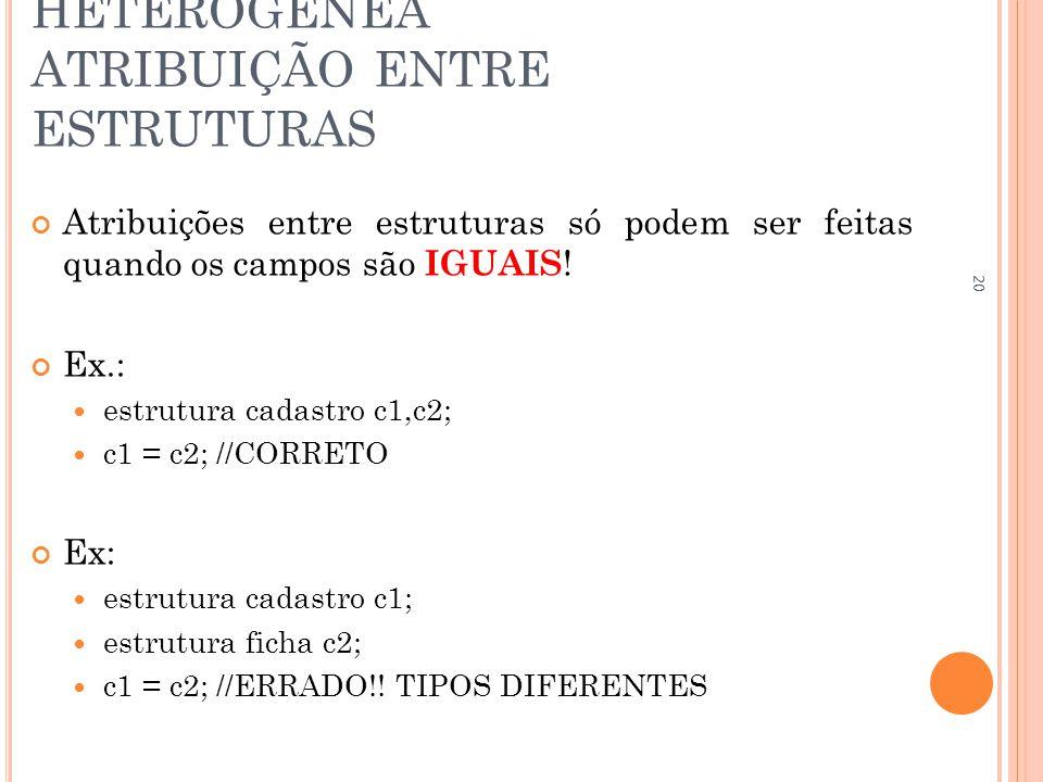 ESTRUTURA DE DADOS HETEROGÊNEA ATRIBUIÇÃO ENTRE ESTRUTURAS Atribuições entre estruturas só podem ser feitas quando os campos são IGUAIS ! Ex.: estrutu