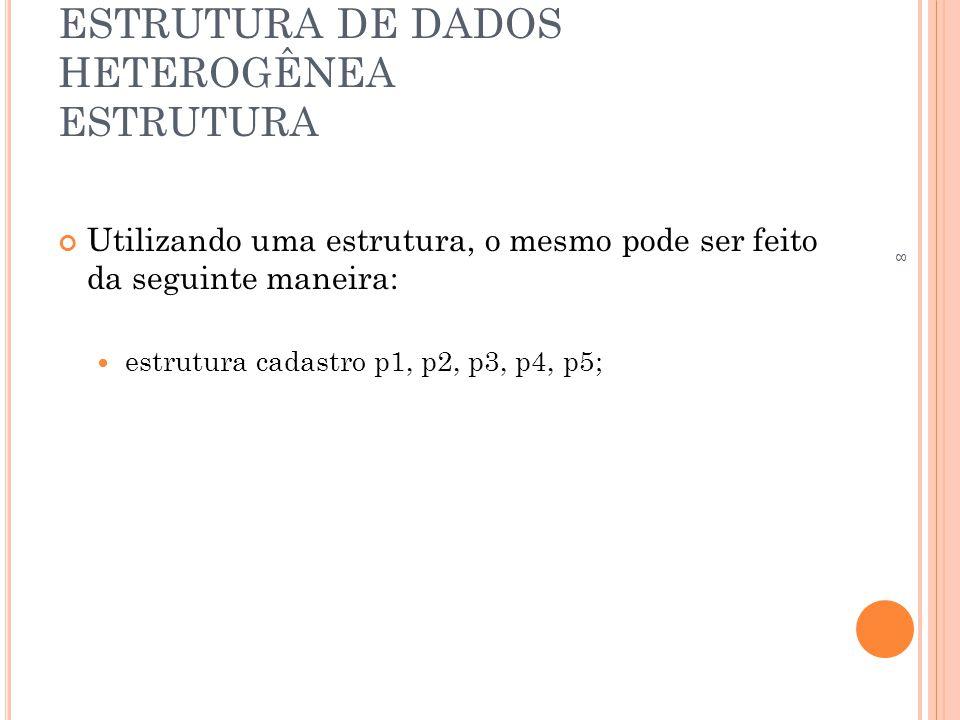 ESTRUTURA DE DADOS HETEROGÊNEA ESTRUTURA Utilizando uma estrutura, o mesmo pode ser feito da seguinte maneira: estrutura cadastro p1, p2, p3, p4, p5;
