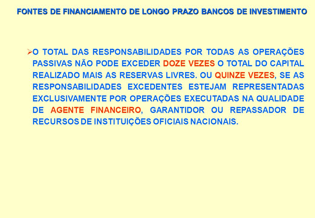 FONTES DE FINANCIAMENTO DE LONGO PRAZO BANCOS DE INVESTIMENTO ESTÃO LIMITADOS LEGALMENTE: - QUANTO AO MONTANTE DAS OPERAÇÕES POR CLIENTE, E - QUANTO A