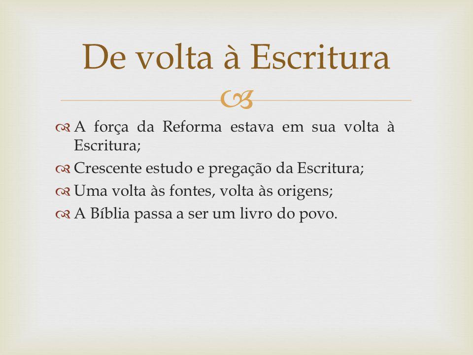 A força da Reforma estava em sua volta à Escritura; Crescente estudo e pregação da Escritura; Uma volta às fontes, volta às origens; A Bíblia passa a
