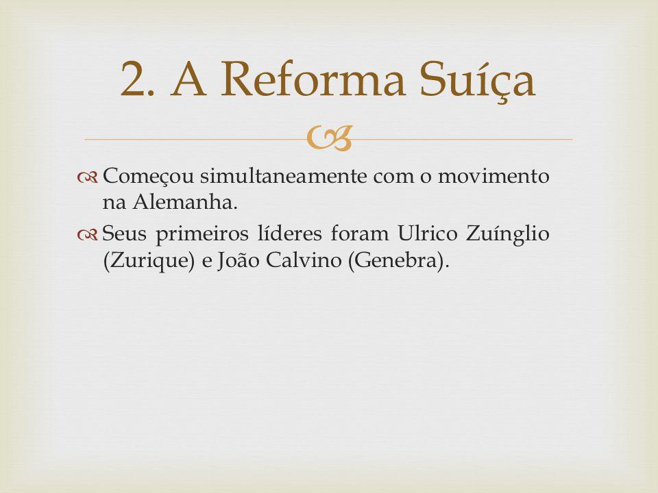 Começou simultaneamente com o movimento na Alemanha. Seus primeiros líderes foram Ulrico Zuínglio (Zurique) e João Calvino (Genebra). 2. A Reforma Suí