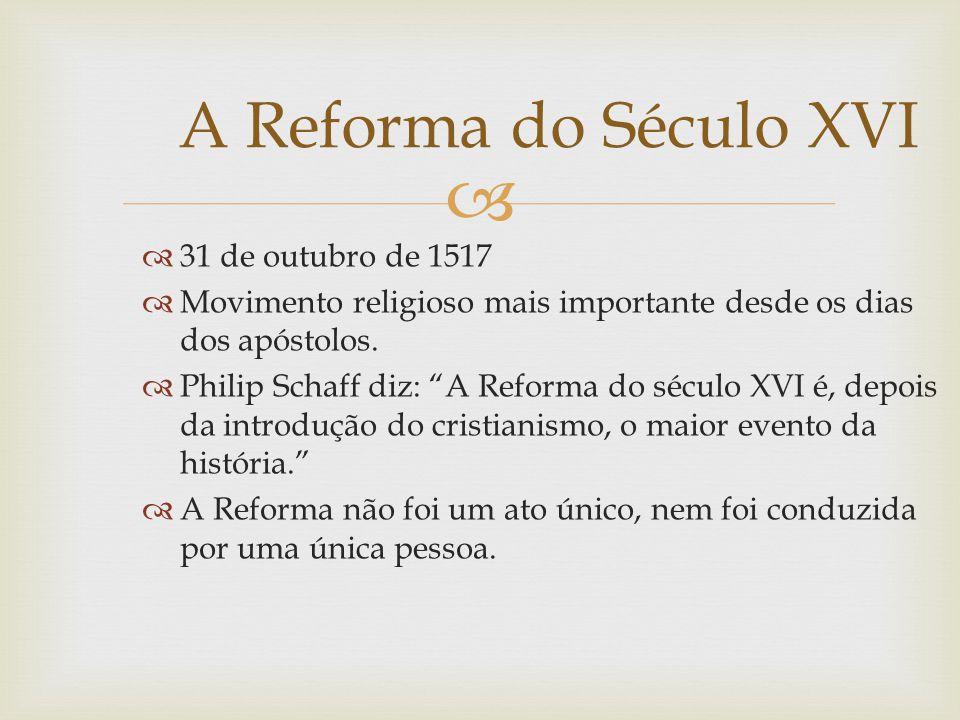 31 de outubro de 1517 Movimento religioso mais importante desde os dias dos apóstolos. Philip Schaff diz: A Reforma do século XVI é, depois da introdu