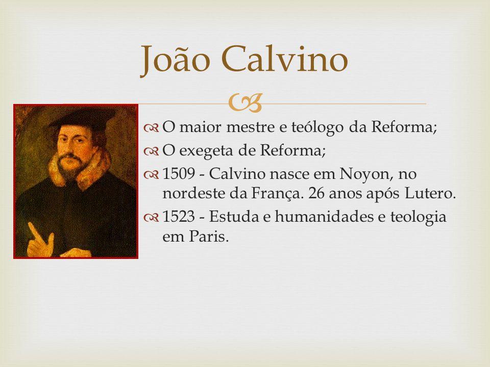 O maior mestre e teólogo da Reforma; O exegeta de Reforma; 1509 - Calvino nasce em Noyon, no nordeste da França. 26 anos após Lutero. 1523 - Estuda e