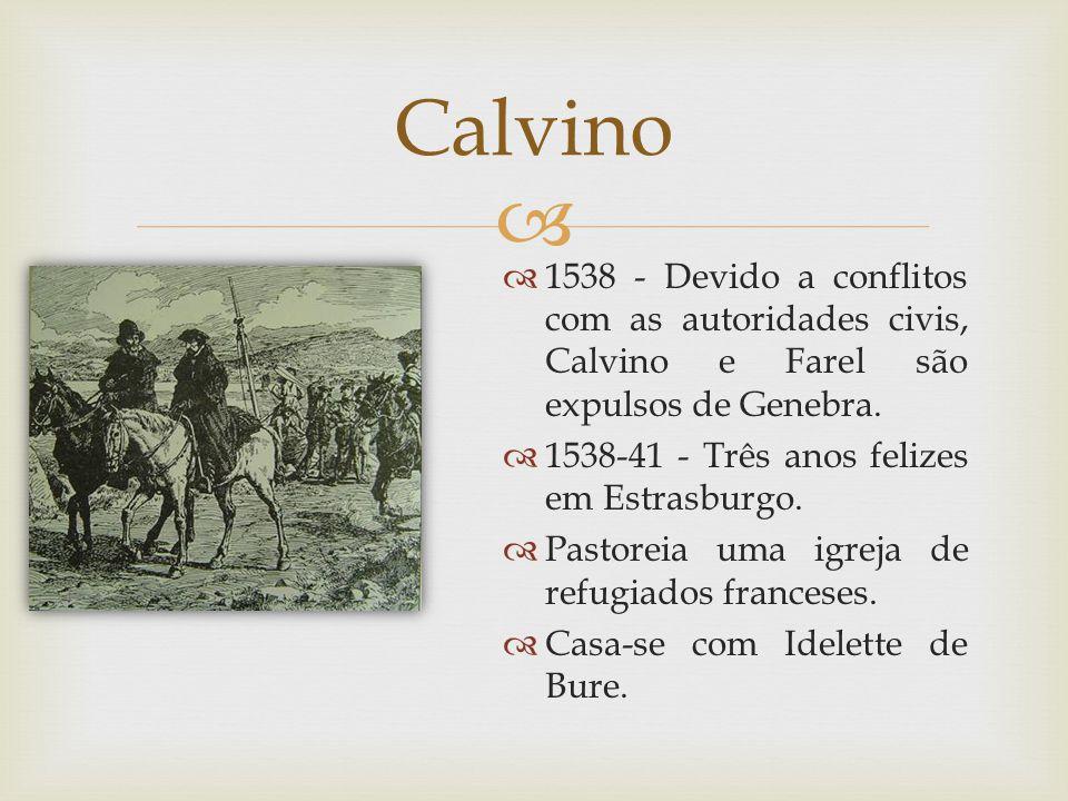 1538 - Devido a conflitos com as autoridades civis, Calvino e Farel são expulsos de Genebra. 1538-41 - Três anos felizes em Estrasburgo. Pastoreia uma