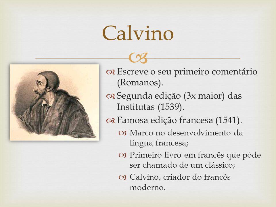 Escreve o seu primeiro comentário (Romanos). Segunda edição (3x maior) das Institutas (1539). Famosa edição francesa (1541). Marco no desenvolvimento