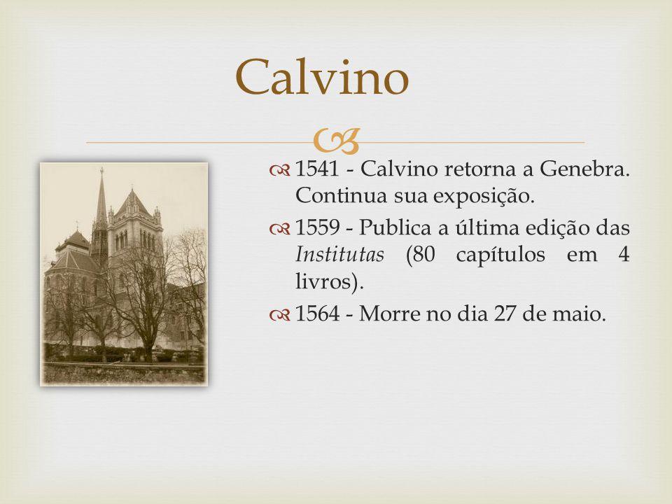 1541 - Calvino retorna a Genebra. Continua sua exposição. 1559 - Publica a última edição das Institutas (80 capítulos em 4 livros). 1564 - Morre no di