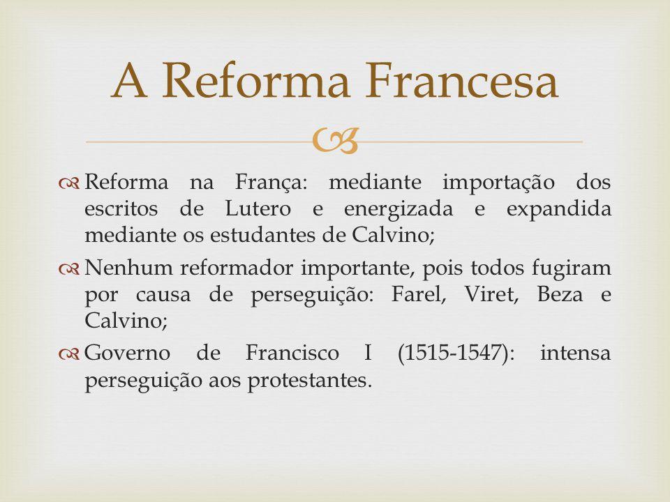 Reforma na França: mediante importação dos escritos de Lutero e energizada e expandida mediante os estudantes de Calvino; Nenhum reformador importante