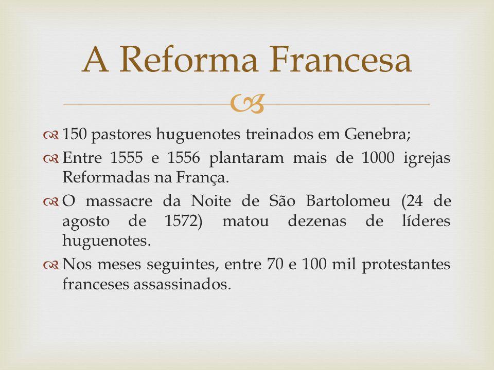150 pastores huguenotes treinados em Genebra; Entre 1555 e 1556 plantaram mais de 1000 igrejas Reformadas na França. O massacre da Noite de São Bartol