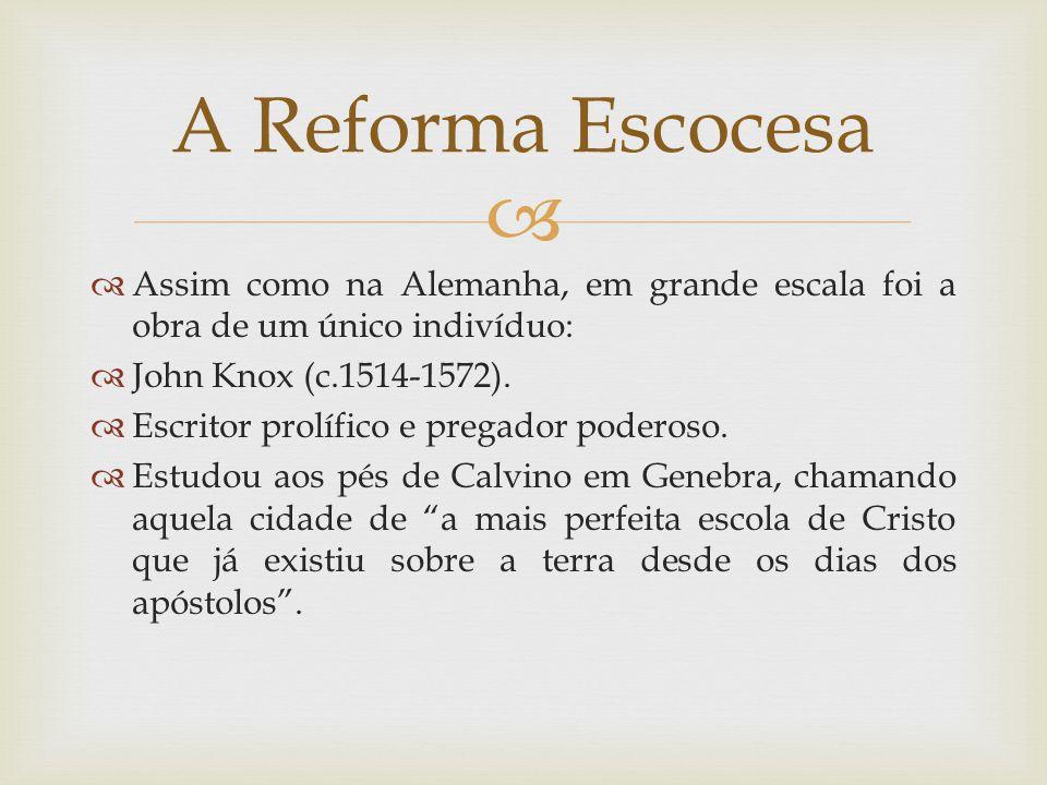 Assim como na Alemanha, em grande escala foi a obra de um único indivíduo: John Knox (c.1514-1572). Escritor prolífico e pregador poderoso. Estudou ao