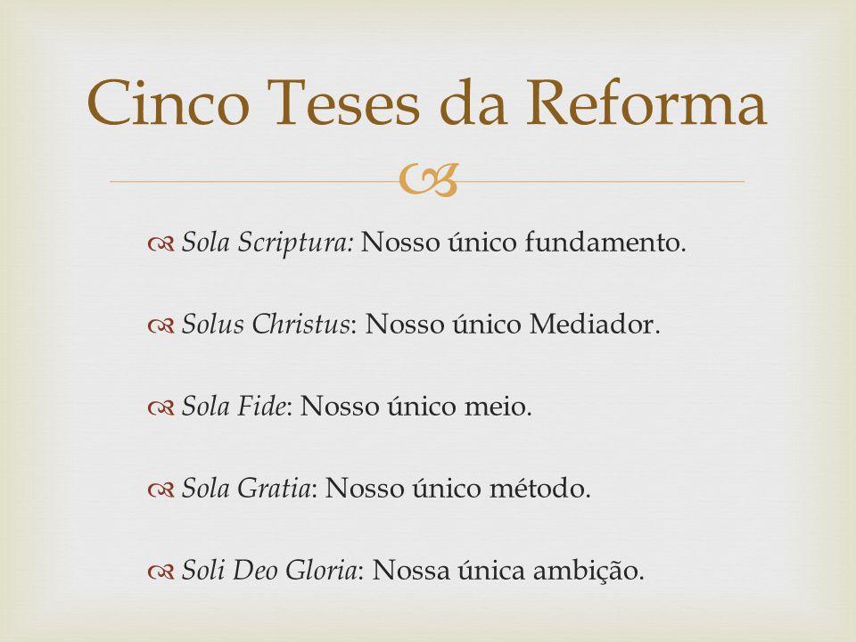 Sola Scriptura: Nosso único fundamento. Solus Christus : Nosso único Mediador. Sola Fide : Nosso único meio. Sola Gratia : Nosso único método. Soli De