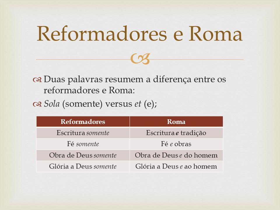Duas palavras resumem a diferença entre os reformadores e Roma: Sola (somente) versus et (e); Reformadores e Roma ReformadoresRoma Escritura somente E