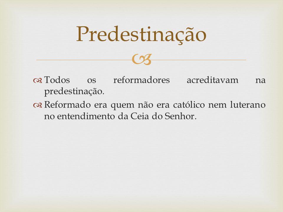 Todos os reformadores acreditavam na predestinação. Reformado era quem não era católico nem luterano no entendimento da Ceia do Senhor. Predestinação