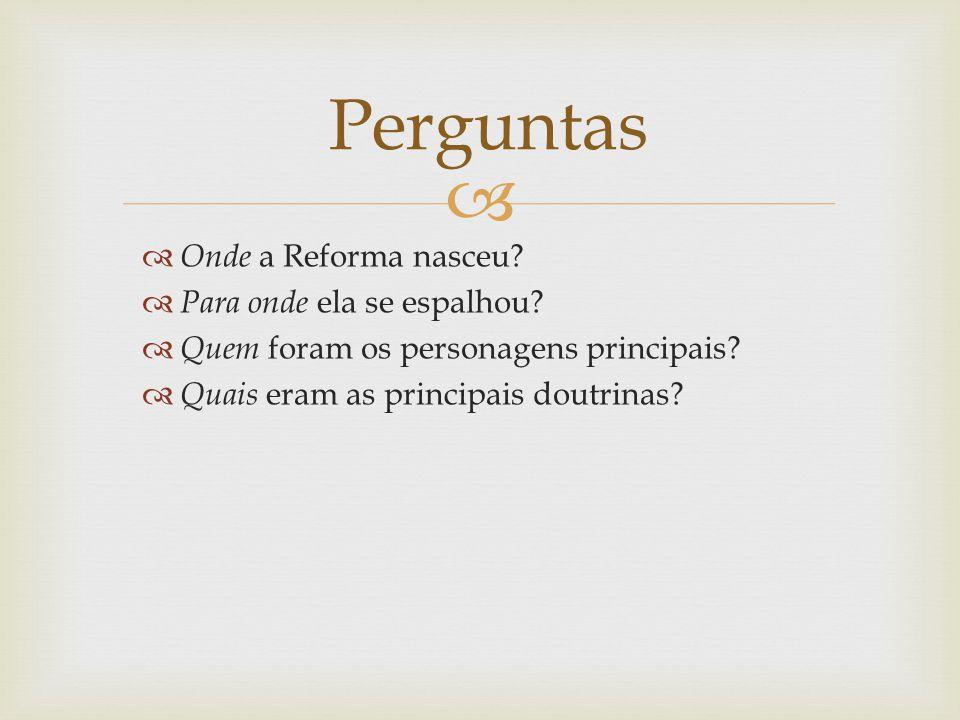 Onde a Reforma nasceu? Para onde ela se espalhou? Quem foram os personagens principais? Quais eram as principais doutrinas? Perguntas