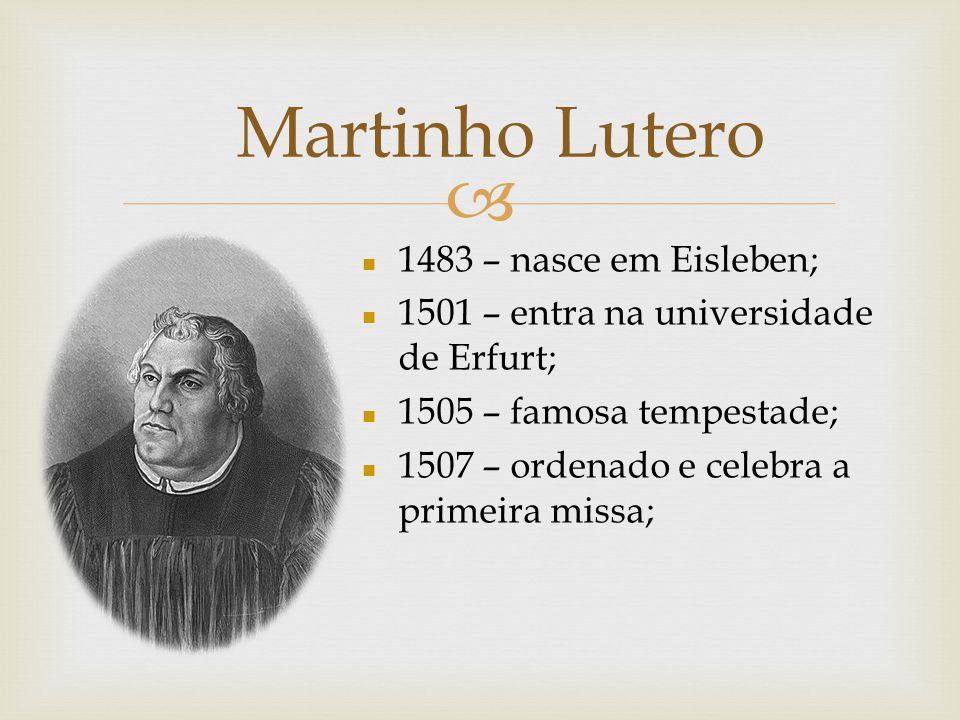 Martinho Lutero n 1483 – nasce em Eisleben; n 1501 – entra na universidade de Erfurt; n 1505 – famosa tempestade; n 1507 – ordenado e celebra a primei