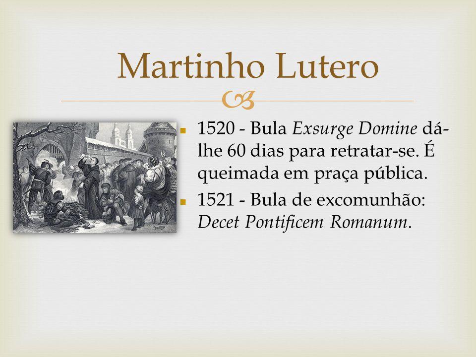 Martinho Lutero n 1520 - Bula Exsurge Domine dá- lhe 60 dias para retratar-se. É queimada em praça pública. n 1521 - Bula de excomunhão: Decet Pontifi