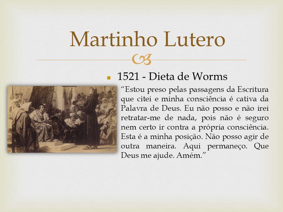 Martinho Lutero n 1521 - Dieta de Worms Estou preso pelas passagens da Escritura que citei e minha consciência é cativa da Palavra de Deus. Eu não pos