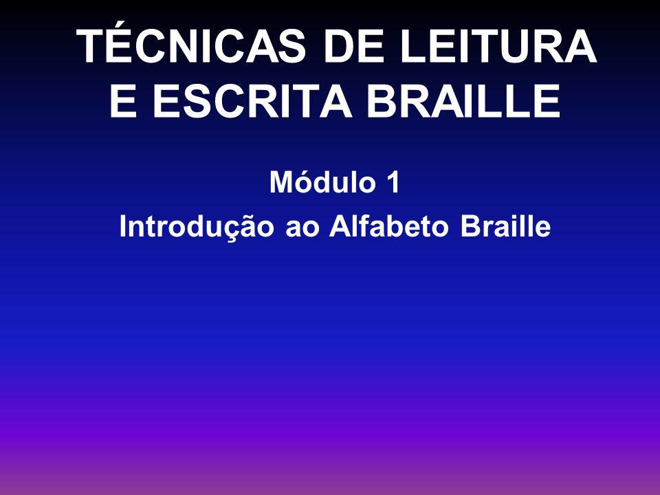 TÉCNICAS DE LEITURA E ESCRITA BRAILLE Módulo 1 Introdução ao Alfabeto Braille