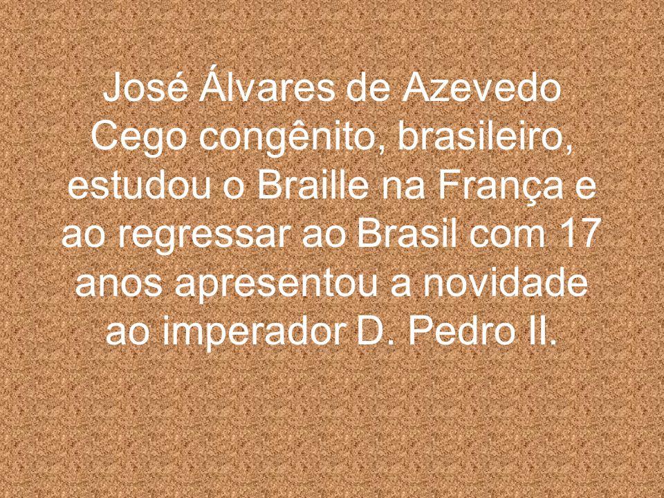 José Álvares de Azevedo Cego congênito, brasileiro, estudou o Braille na França e ao regressar ao Brasil com 17 anos apresentou a novidade ao imperado