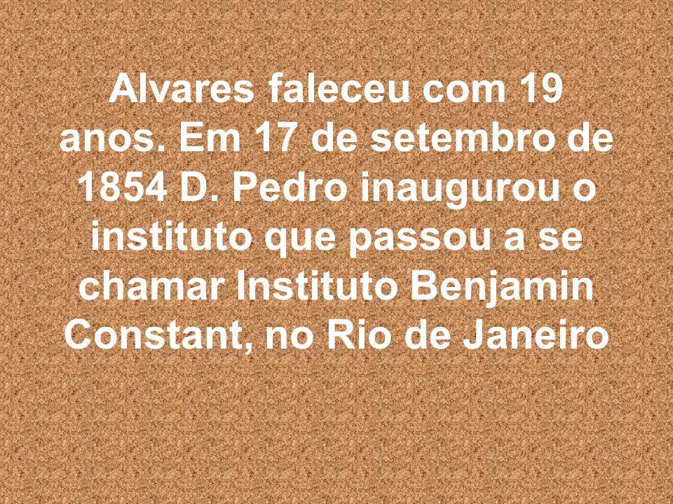 Alvares faleceu com 19 anos. Em 17 de setembro de 1854 D. Pedro inaugurou o instituto que passou a se chamar Instituto Benjamin Constant, no Rio de Ja
