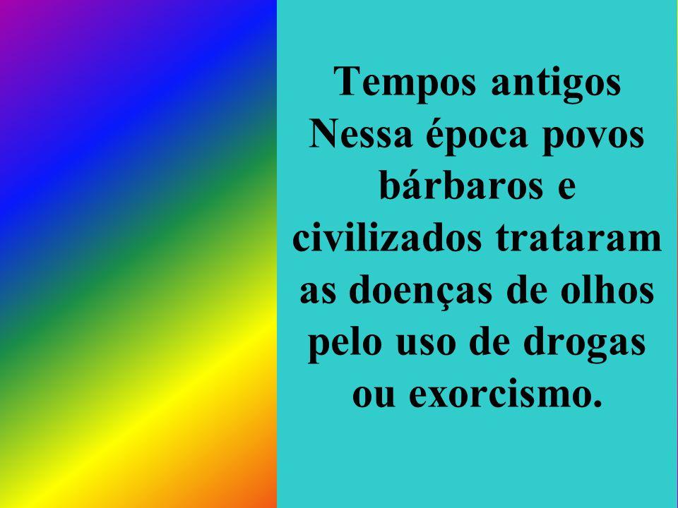 Tempos antigos Nessa época povos bárbaros e civilizados trataram as doenças de olhos pelo uso de drogas ou exorcismo.