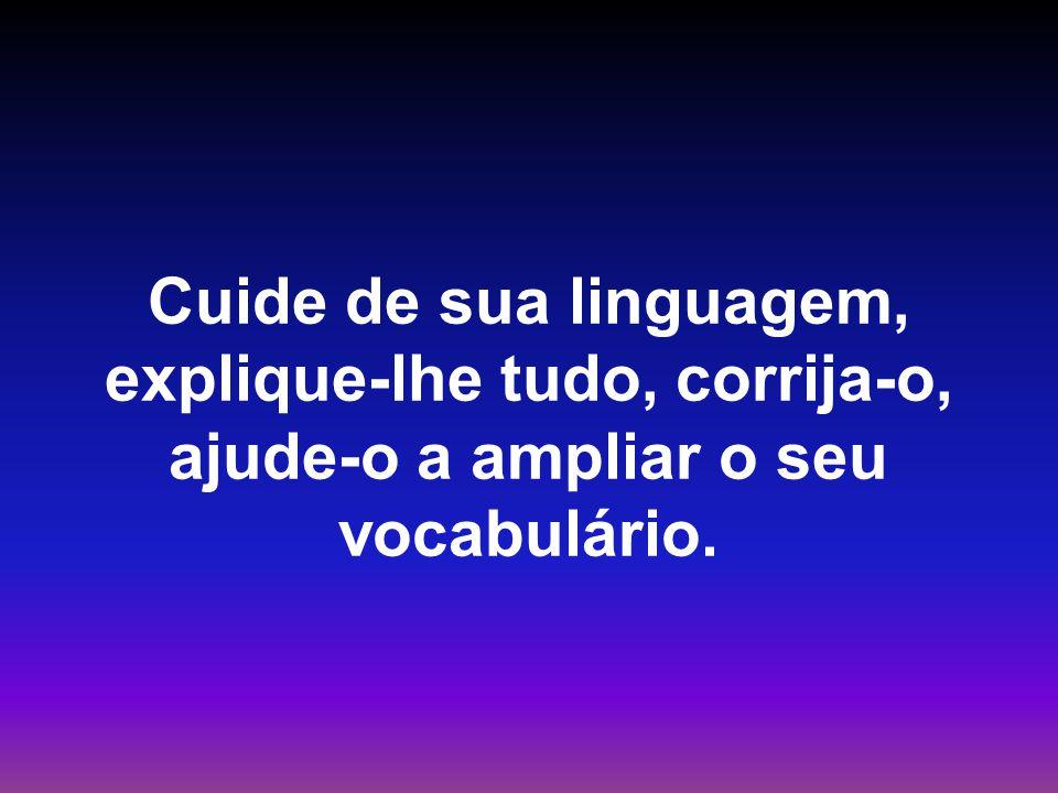 Cuide de sua linguagem, explique-lhe tudo, corrija-o, ajude-o a ampliar o seu vocabulário.