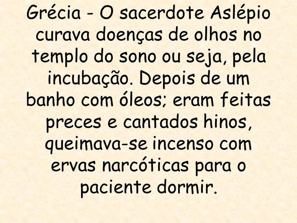 Grécia - O sacerdote Aslépio curava doenças de olhos no templo do sono ou seja, pela incubação. Depois de um banho com óleos; eram feitas preces e can