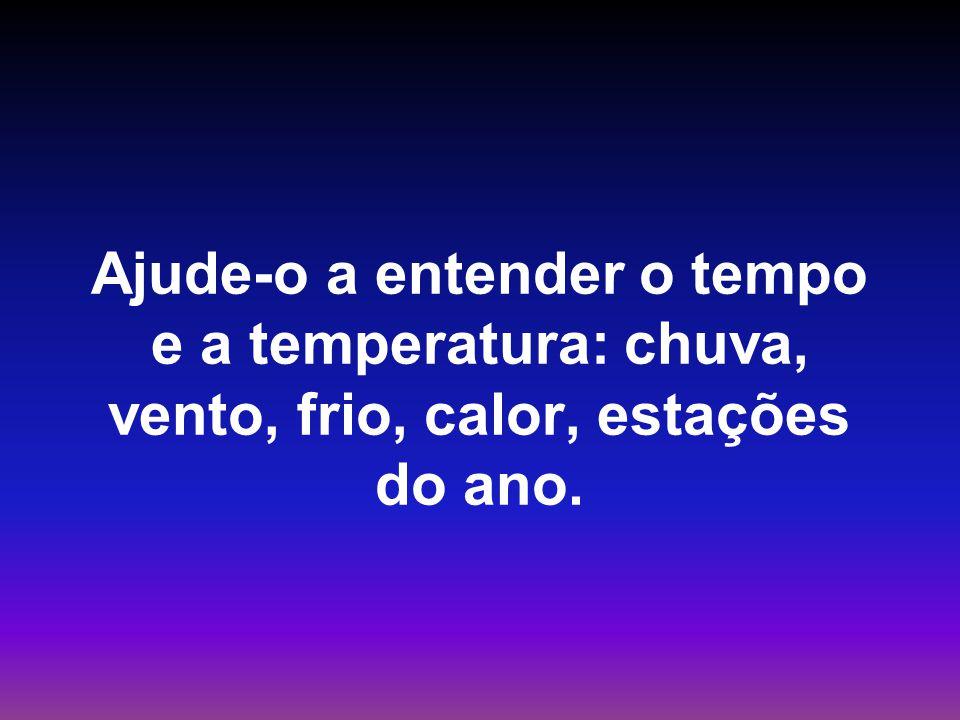 Ajude-o a entender o tempo e a temperatura: chuva, vento, frio, calor, estações do ano.