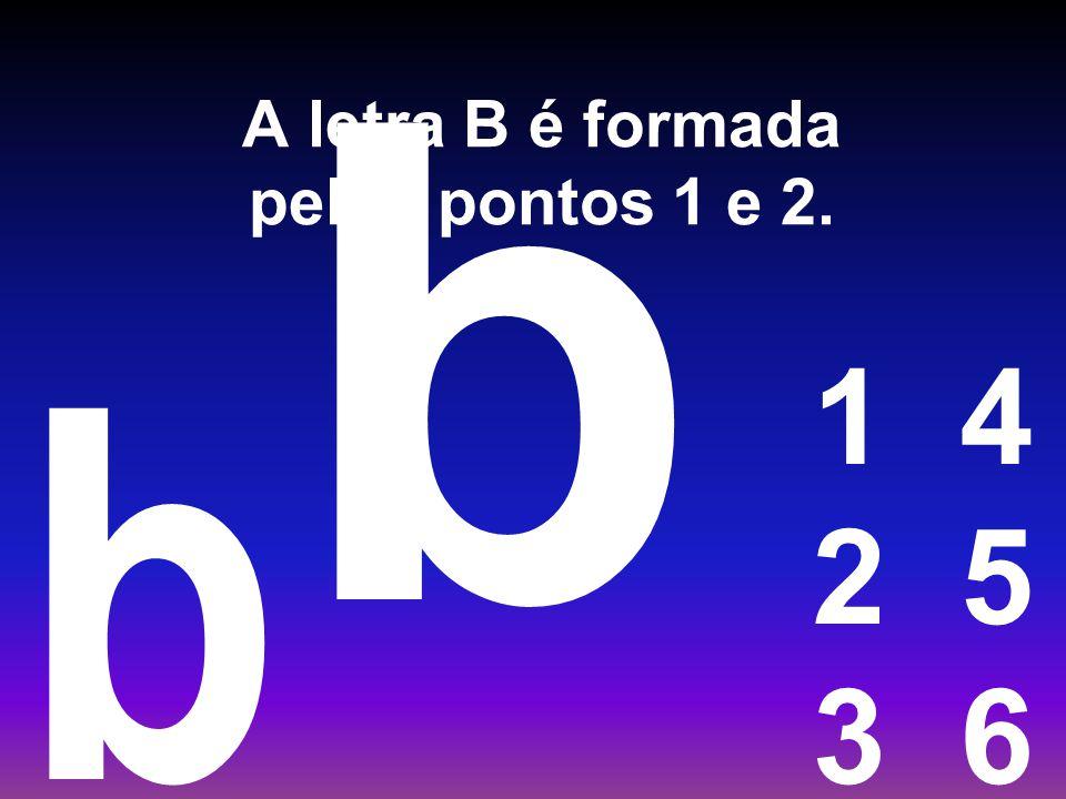 A letra B é formada pelos pontos 1 e 2. 1 4 2 5 3 6 b b