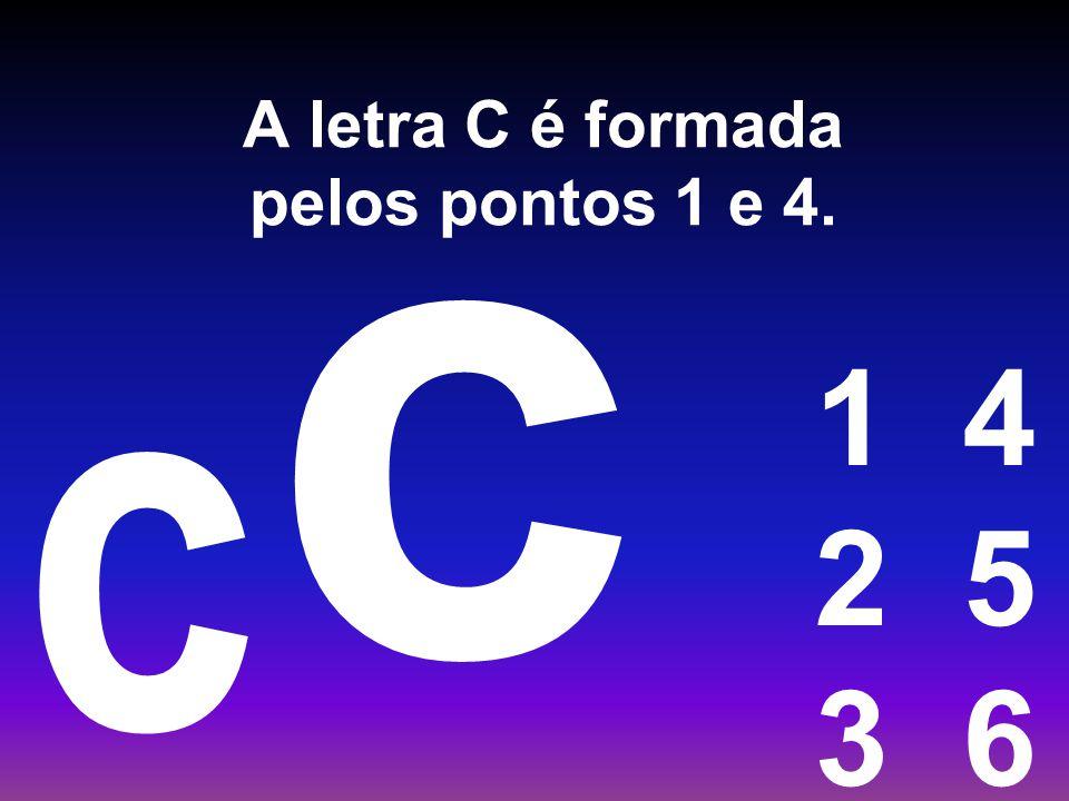 A letra C é formada pelos pontos 1 e 4. 1 4 2 5 3 6 c c