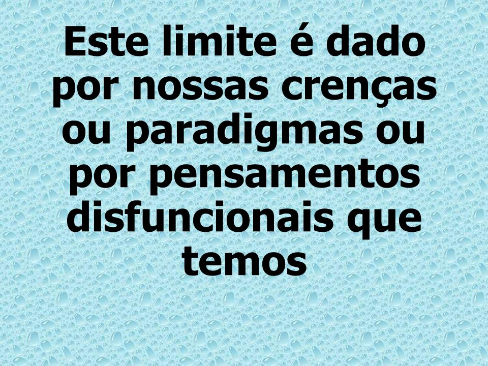 Este limite é dado por nossas crenças ou paradigmas ou por pensamentos disfuncionais que temos