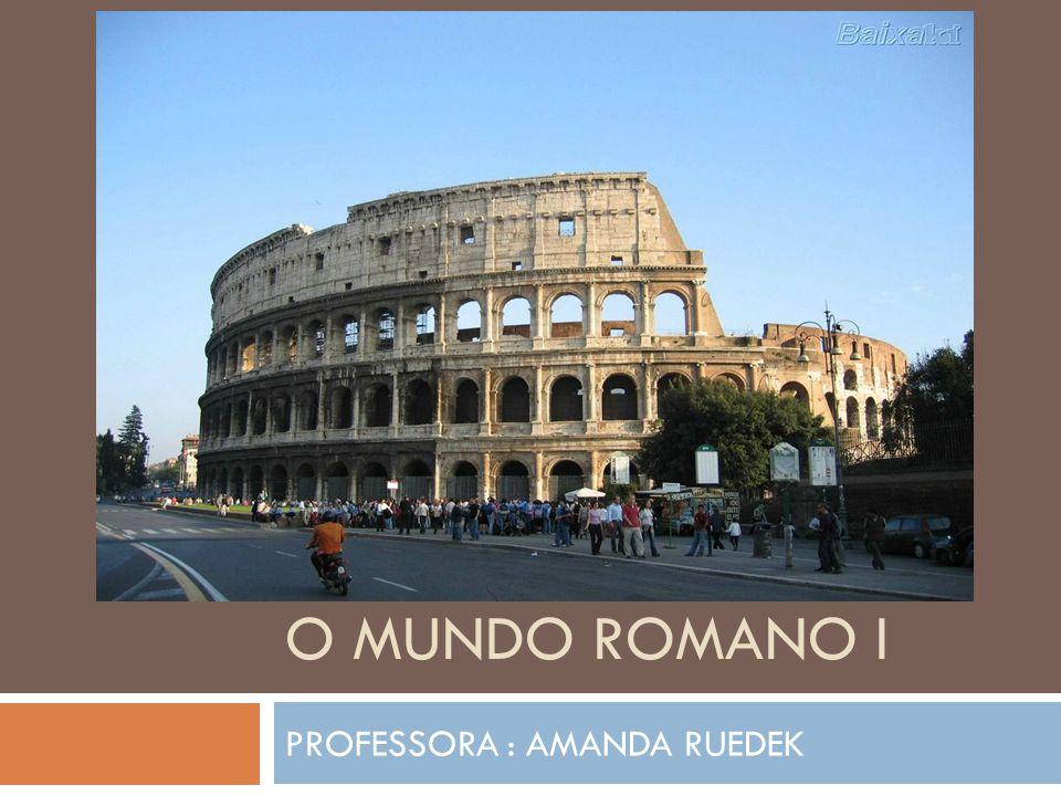 O MUNDO ROMANO I PROFESSORA : AMANDA RUEDEK