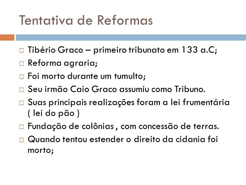 Tentativa de Reformas Tibério Graco – primeiro tribunato em 133 a.C; Reforma agraria; Foi morto durante um tumulto; Seu irmão Caio Graco assumiu como