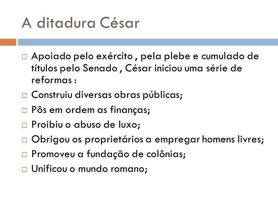 A ditadura César Apoiado pelo exército, pela plebe e cumulado de títulos pelo Senado, César iniciou uma série de reformas : Construiu diversas obras p
