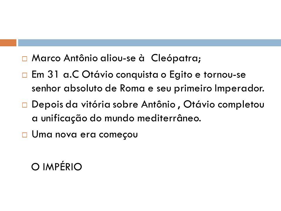 Marco Antônio aliou-se à Cleópatra; Em 31 a.C Otávio conquista o Egito e tornou-se senhor absoluto de Roma e seu primeiro Imperador. Depois da vitória