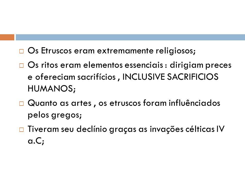 Os Etruscos eram extremamente religiosos; Os ritos eram elementos essenciais : dirigiam preces e ofereciam sacrifícios, INCLUSIVE SACRIFICIOS HUMANOS;